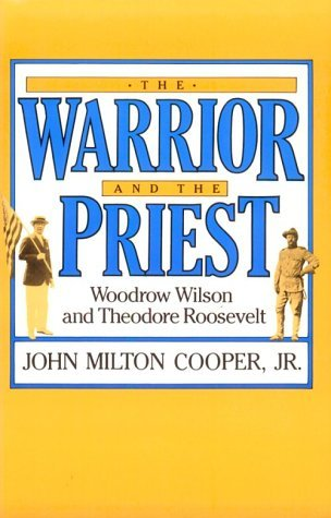 The Warrior and the Priest by John Milton Cooper Jr.