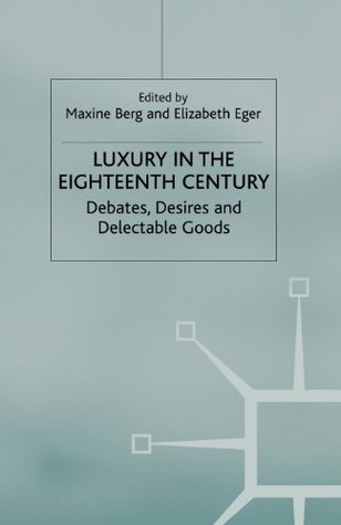 Luxury in the Eighteenth-Century: Debates, Desires and Delectable Goods
