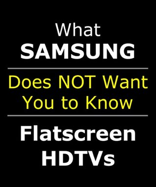 EXPOSED: What Samsung Doesn't Want You to Know About Their LCD and LED Flatscreen HDTV (Covers 32 40 46 55 inch TV / in 3D / Wall Mount 1080 & 1080p)