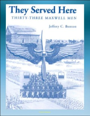 They Served Here: Thirty-Three Maxwell Men - Maxwell Air Force Base, Claire Chennault, Clark Gable, Glenn Miller, Henry Hugh Shelton, Hoyt Vandenberg, Curtis LeMay