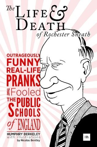 The Life and Death of Rochester Sneath: The outrageously funny real-life pranks that fooled the public schools of England