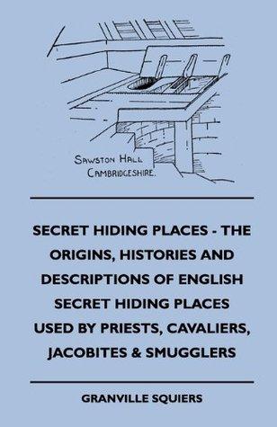 Secret Hiding Places - The Origins, Histories And Descriptions Of English Secret Hiding Places Used By Priests, Cavaliers, Jacobites & Smugglers