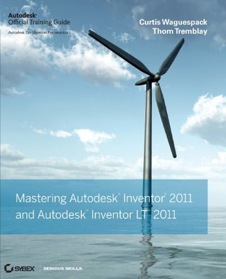 Mastering Autodesk Inventor 2011 and Autodesk Inventor LT 2011: Autodesk Official Training Guide