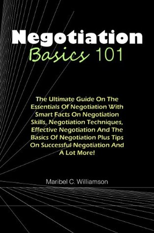 Negotiation Basics 101: The Ultimate Guide On The Essentials Of Negotiation With Smart Facts On Negotiation Skills, Negotiation Techniques, Effective Negotiation ... On Successful Negotiation And A Lot More!