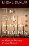 The East Avenue Murders (The Maude Rogers Crime Novels #1)