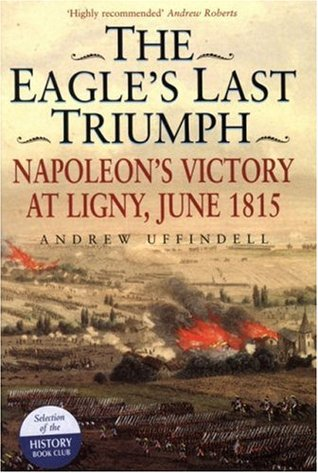 The Eagle's Last Triumph: Napoleon's Victory at Ligny, June 1815