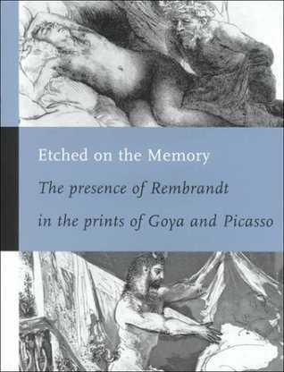 Etched on the Memory: The Presence of Rembrandt in the Prints of Goya and Picasso