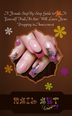 Nail Art: A Female Step-By-Step Guide to Do It Yourself Nail Art ...