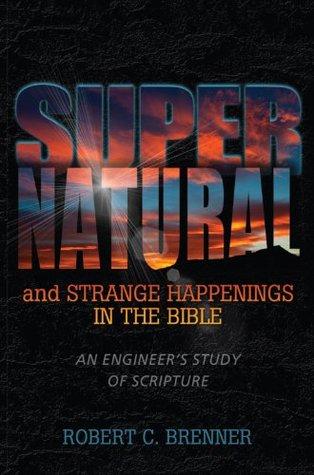 Supernatural & Strange Happenings in the Bible: An Engineer's Study of Scripture