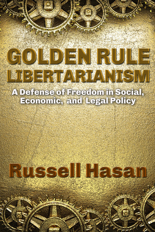 Golden Rule Libertarianism: A Defense of Freedom in Social, Economic, and Legal Policy