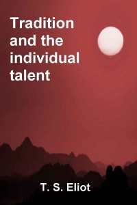 tradition and the individual talent an essay by t s eliot