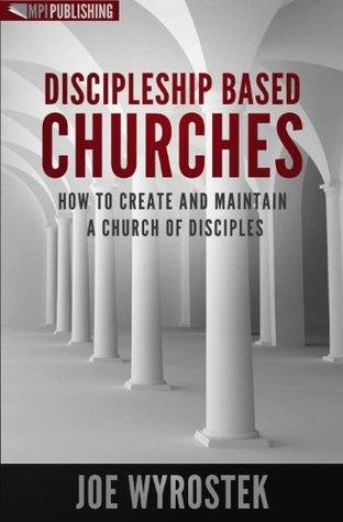Discipleship Based Churches by Joe Wyrostek