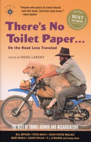 There's No Toilet Paper . . . on the Road Less Traveled: The Best of Travel Humor and Misadventure