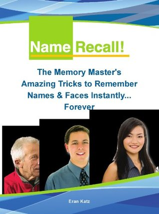 Name Recall - The Memory Masters Amazing Tricks to Remember Names and Faces Instantly... Forever