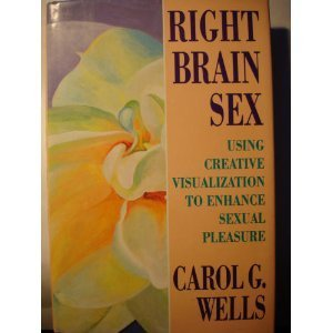 Right Brain Sex: Using Creative Visualization to Enhance Sexual Pleasure