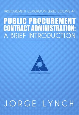 Public Procurement and Contract Administration: A Brief Introduction (Procurement ClassRoom Series Book 1)