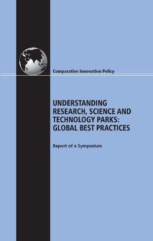 Understanding Research, Science and Technology Parks: Global Best Practice: Report of a Symposium (Comparative Innovation Policy)