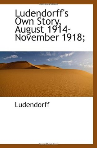 Ludendorff's Own Story, August 1914-November 1918;