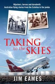 Taking To The Skies: Daredevils, heros and hijakers, Australian flying stories from the Catalina to the jumbo