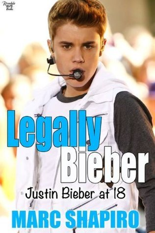 Legally Bieber: Justin Bieber at 18: An Unauthorized Biography