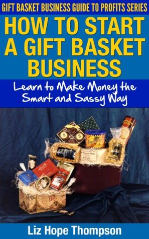 How to Start a Gift Basket Business: Learn to Make Money the Smart and Sassy Way (Gift Basket Business Guide to Profits Series)