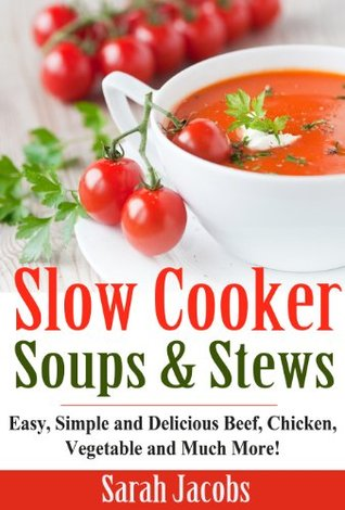 Slow Cooker Soups and Stews: Easy, Simple and Delicious Beef, Chicken, Vegetable and Much More!