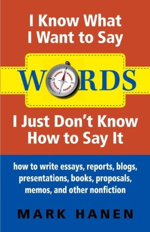 Words: I Know What I Want To Say - I Just Don't Know How To Say It: how to write essays, reports, blogs, presentations, books, proposals, memos, and other nonfiction