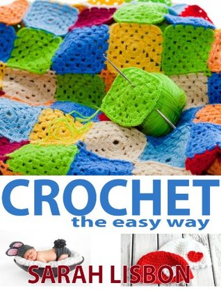 Crochet the Easy Way: Blankets, Baby Hats, Scarves, Flowers and more