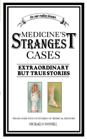 Medicine's Strangest Cases: Extraordinary but True Tales from over five centuries of Medical History