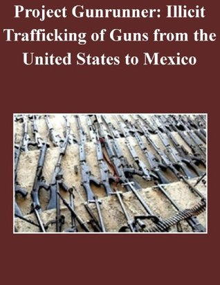 Project Gunrunner: Illicit Trafficking of Guns from the United States to Mexico