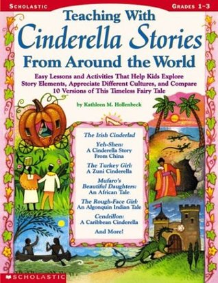 Teaching With Cinderella Stories From Around The World: Lessons and Activities That Help Kids Explore Story Elements, Appreciate Different Cultures, and Compare 10 Versions of This Timeless Fairy Tale