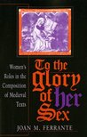 To the Glory of Her Sex: Womenas Roles in the Composition of Medieval Texts