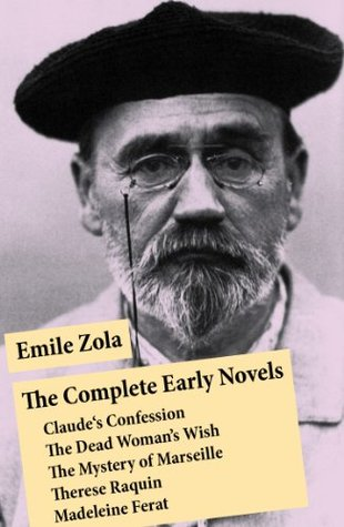 The Complete Early Novels: Claude's Confession + The Dead Woman's Wish + The Mystery of Marseille + Therese Raquin + Madeleine Ferat
