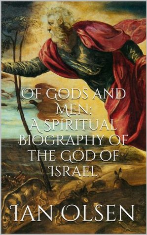 Of Gods and Men: A Spiritual Biography of the God of Israel