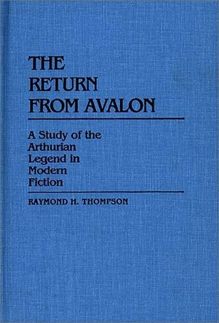The Return from Avalon: A Study of the Arthurian Legend in Modern Fiction (Contributions to the Study of Science Fiction and Fantasy #14)