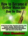How to Become a Better Musician Day By Day: A Full Year of Tips, Practice Secrets, Life Smarts, Quotes, Motivation, and Inspiration for All Musicians and Singers with SUCCESS on the Brain
