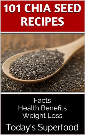 101 Chia Seed Recipes: Today's Superfood, Facts, Health Benefits, Weight Loss - por Jennifer Weil PDF ePub