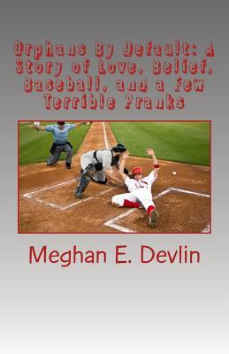 Orphans by Default: A Story of Love, Belief, Baseball, and a Few Terrible Pranks