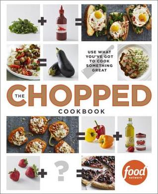The Chopped Cookbook Use What Youve Got To Cook Something Great By