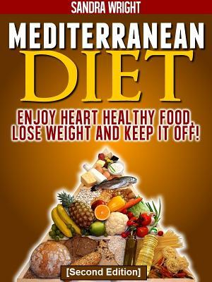 Mediterranean Diet: Enjoy Heart Healthy Food, Lose Weight and Keep It Off!