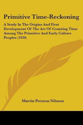 primitive-time-reckoning-a-study-in-the-origins-first-development-of-the-art-of-counting-time-among-the-primitive-early-culture-peoples