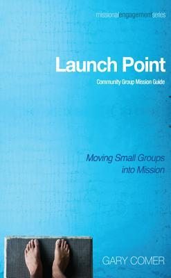 Launch Point: Community Group Mission Guide: Moving Small Groups Into Mission