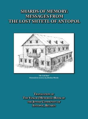 Shards of Memory: Messages from the Lost Shtetl of Antopol, Belarus - Translation of the Yizkor (Memorial) Book of the Jewish Community of Antopol