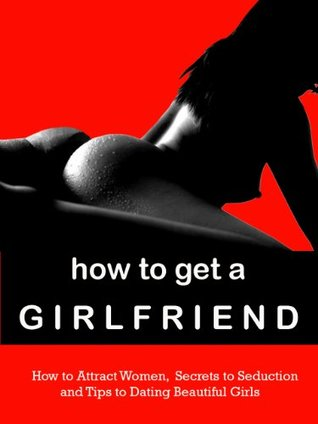 How to Get a Girlfriend - How to Attract Women, Secrets to Seduction, and Tips to Dating Beautiful Girls----Limited Edition