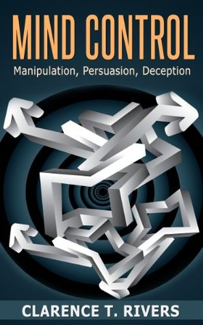 Mind Control: The Ultimate Guide To Human Manipulation, Persuasion, and Deception
