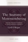 Anatomy of Misremembering: Von Balthasar's Response to Philosophical Modernity. Volume 1: Hegel
