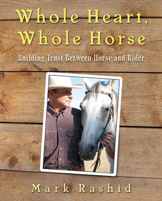 Whole Heart, Whole Horse: Developing Consistency, Dependability, Trust, and Peace of Mind Between Horse and Rider