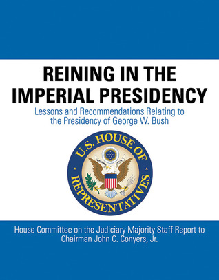 Reining in the Imperial Presidency: Lessons and Recommendations Relating to the Presidency of George W. Bush