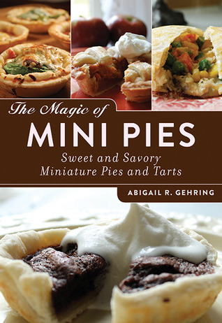 The magic of mini pies: sweet and savory miniature pies and tarts by Abigail R. Gehring