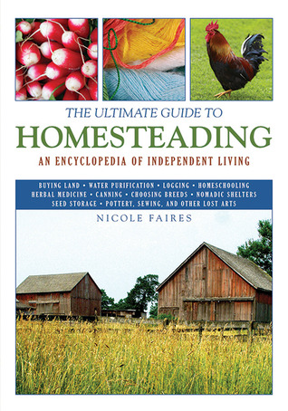 The Ultimate Guide to Homesteading by Nicole Faires
